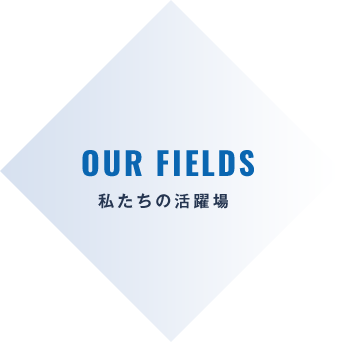 OUR FIELDS 私たちの活躍場